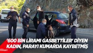 Polise, 'Başıma silah dayayıp, 600 bin liramı gasbettiler' diyen kadın, parayı kumarda kaybetmiş