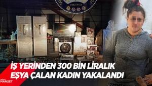 İş yerinden 300 bin liralık eşya çalan kadın yakalandı