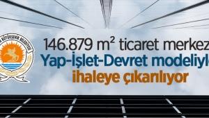 146.879 m2 ticaret merkezi Yap-İşlet-Devret modeliyle ihaleye çıkarıyor