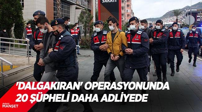 'Dalgakıran' operasyonunda 20 şüpheli daha adliyede