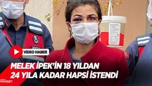 Melek İpek'in 18 yıldan 24 yıla kadar hapsi istendi