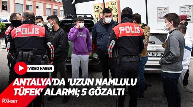 Antalya'da 'uzun namlulu tüfek' alarmı; 5 gözaltı